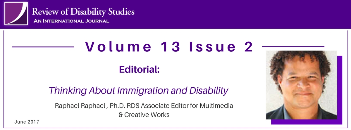 Volume 13 Issue 2. Editorial: Thinking About Immigration and Disability. Raphael Raphael, PhD RDS Associate Editor for Multimedia & Creative Works
